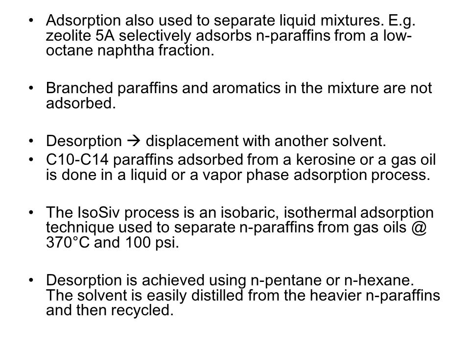 Adsorption also used to separate liquid mixtures. E.g. zeolite 5A selectively adsorbs n-paraffins from a low- octane naphtha fraction. Branched paraff