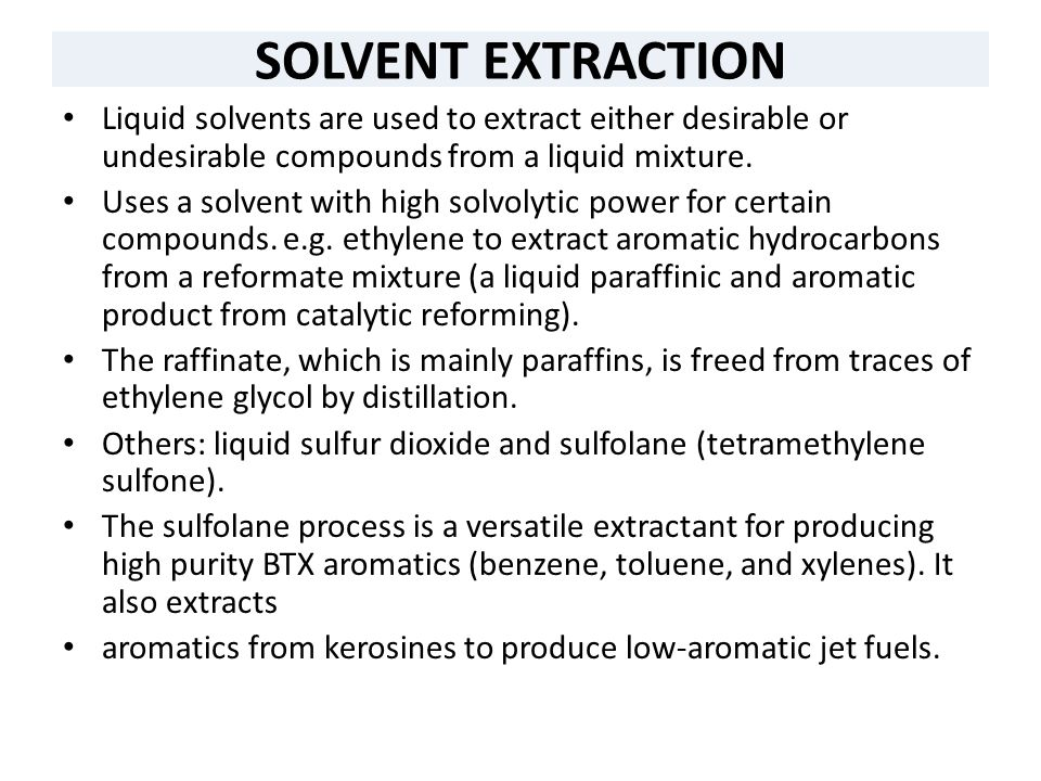 SOLVENT EXTRACTION Liquid solvents are used to extract either desirable or undesirable compounds from a liquid mixture. Uses a solvent with high solvo