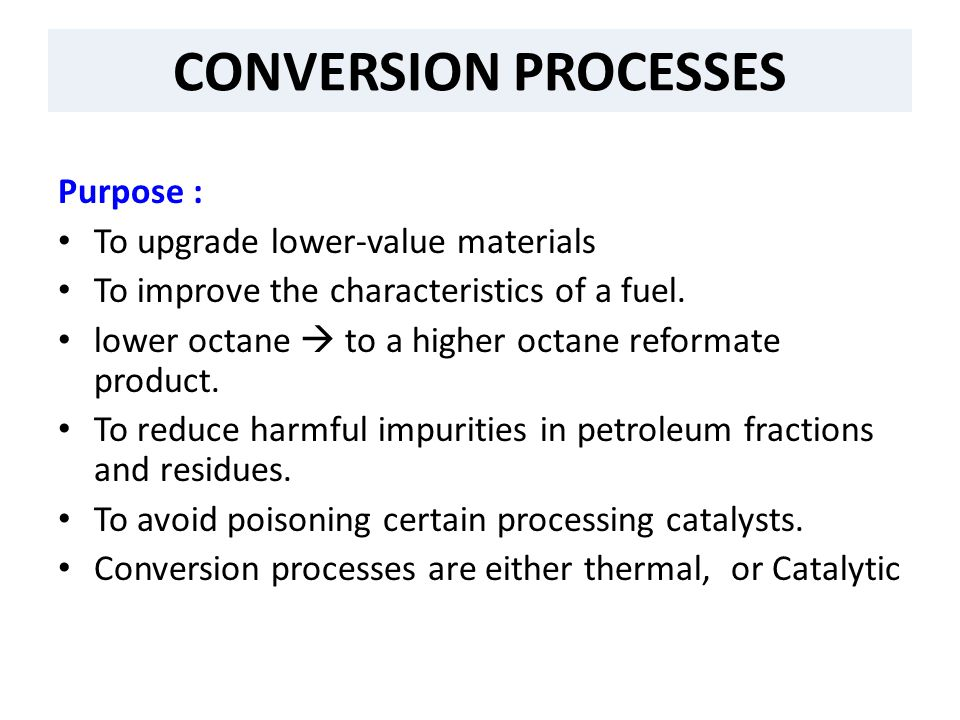 CONVERSION PROCESSES Purpose : To upgrade lower-value materials To improve the characteristics of a fuel. lower octane  to a higher octane reformate