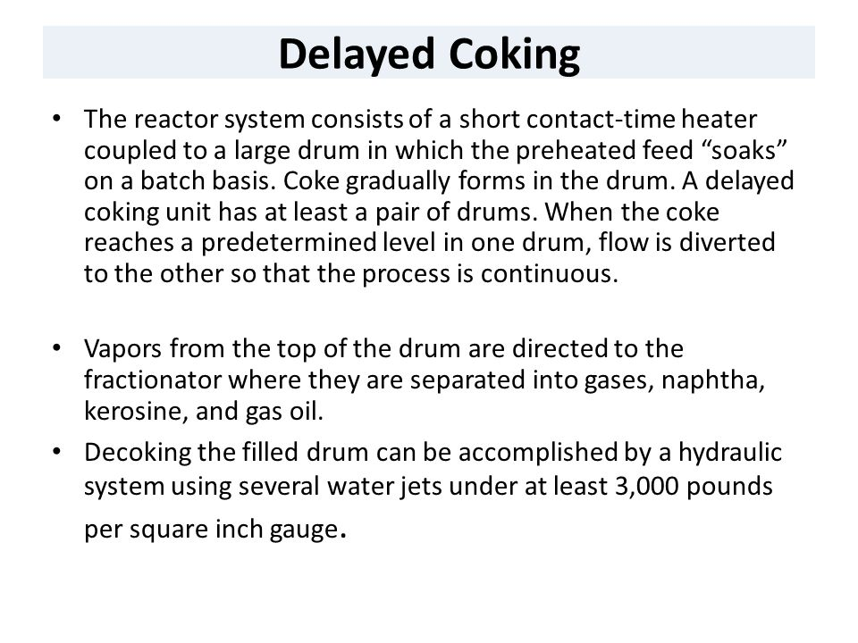 "Delayed Coking The reactor system consists of a short contact-time heater coupled to a large drum in which the preheated feed ""soaks"" on a batch basis"