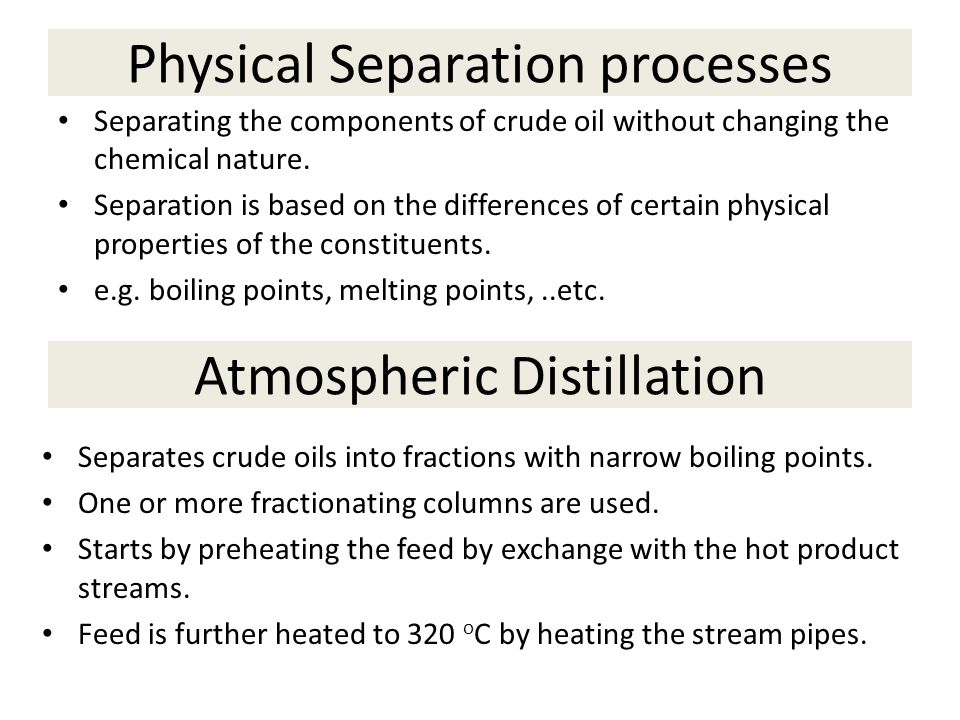 Physical Separation processes Separating the components of crude oil without changing the chemical nature. Separation is based on the differences of c