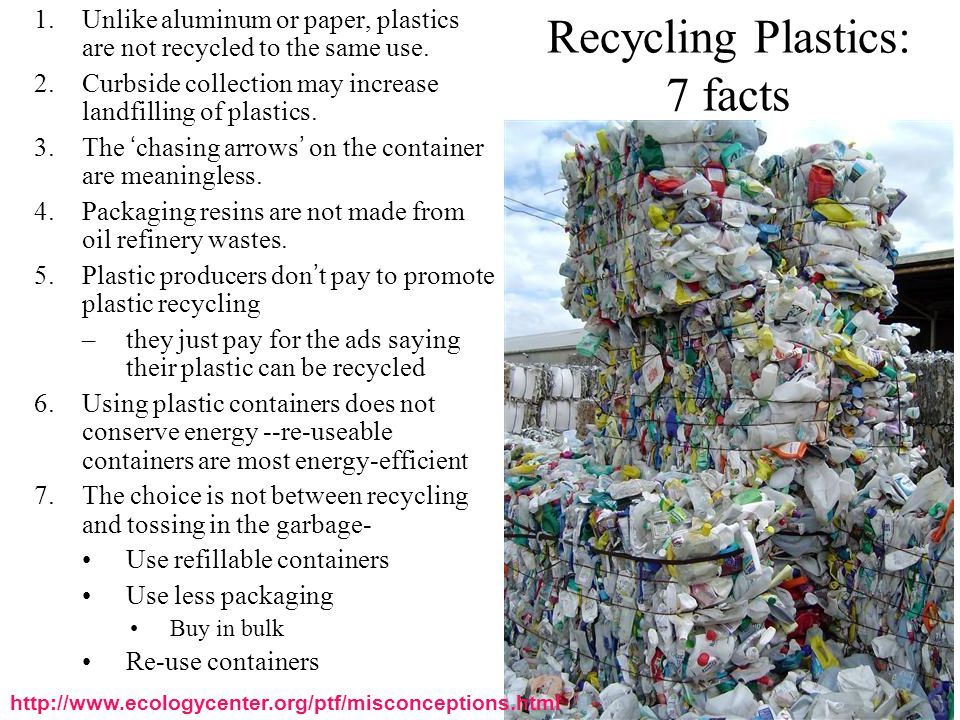 Recycling Plastics: 7 facts 1.Unlike aluminum or paper, plastics are not recycled to the same use. 2.Curbside collection may increase landfilling of p