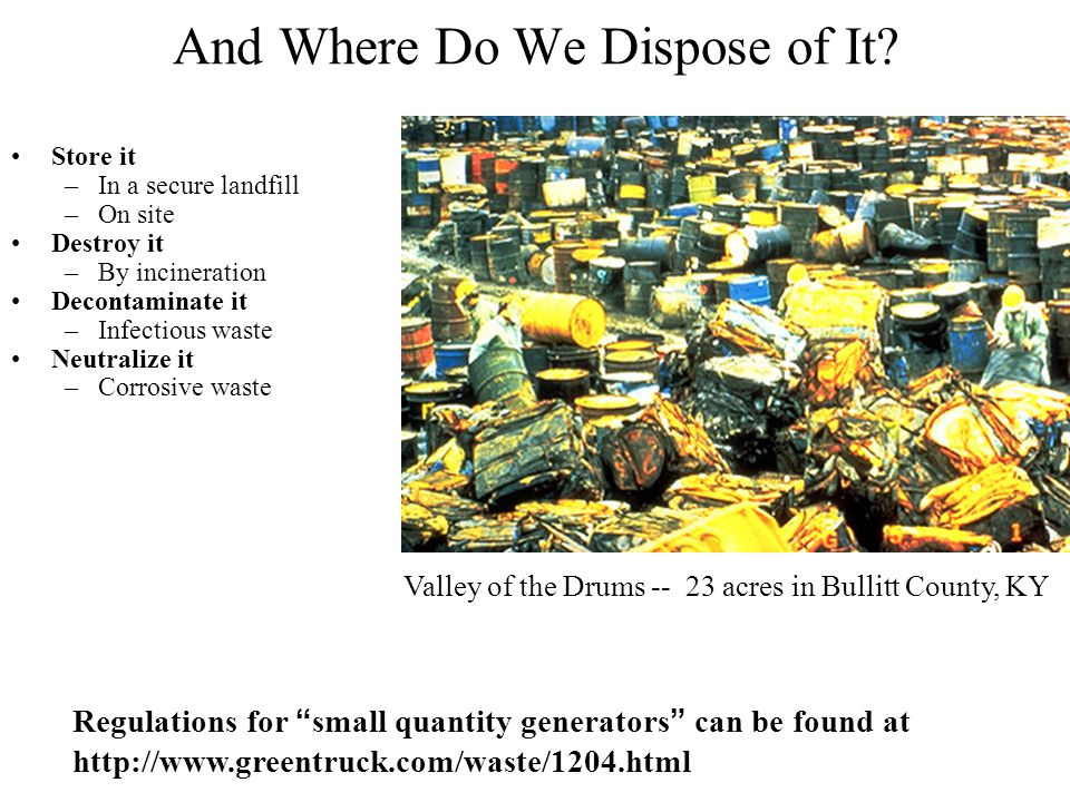 And Where Do We Dispose of It? Store it –In a secure landfill –On site Destroy it –By incineration Decontaminate it –Infectious waste Neutralize it –C