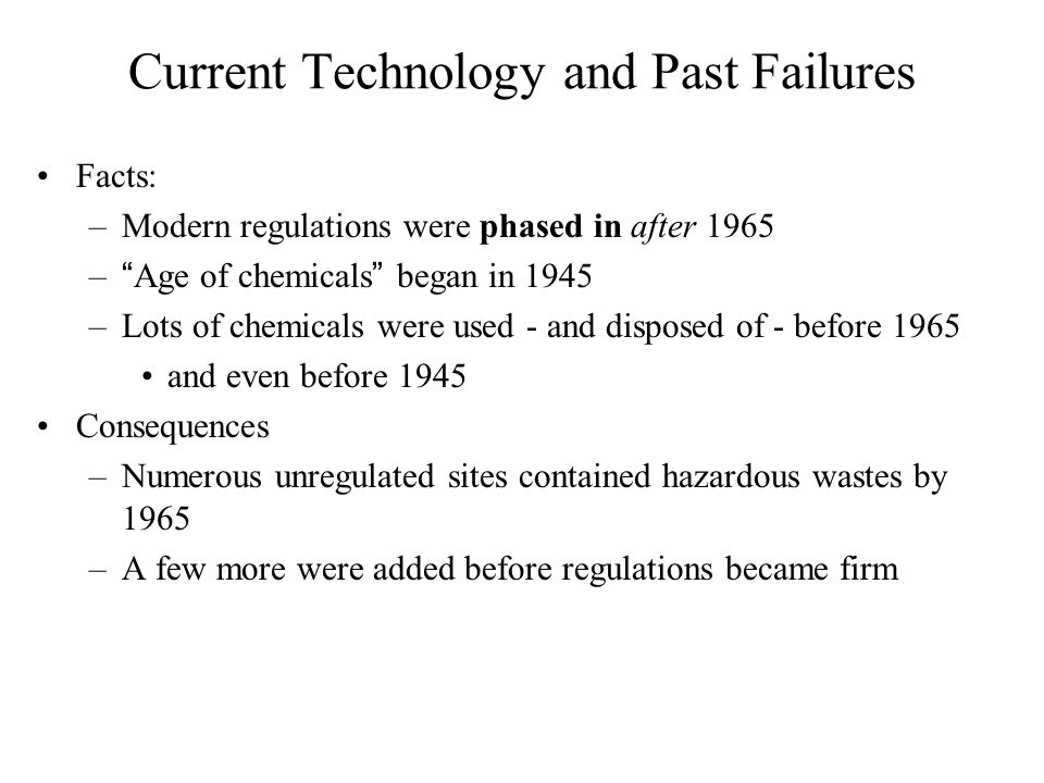 "Current Technology and Past Failures Facts: –Modern regulations were phased in after 1965 –""Age of chemicals"" began in 1945 –Lots of chemicals were us"