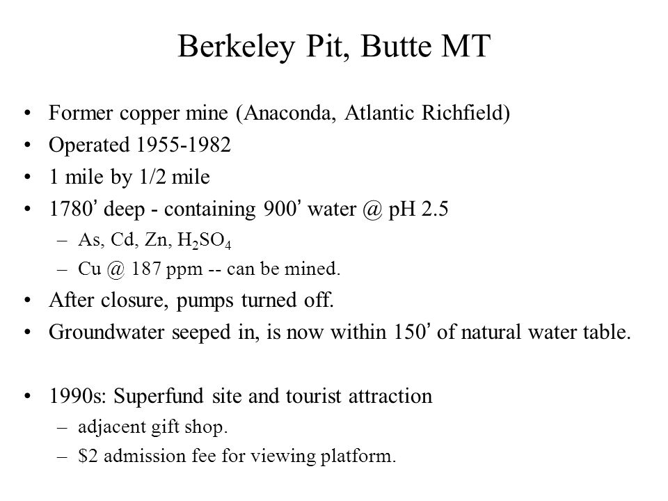 Berkeley Pit, Butte MT Former copper mine (Anaconda, Atlantic Richfield) Operated 1955-1982 1 mile by 1/2 mile 1780' deep - containing 900' water @ pH