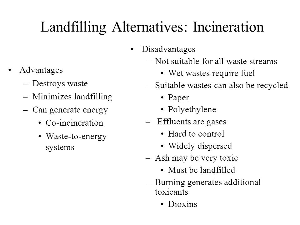 Landfilling Alternatives: Incineration Advantages –Destroys waste –Minimizes landfilling –Can generate energy Co-incineration Waste-to-energy systems