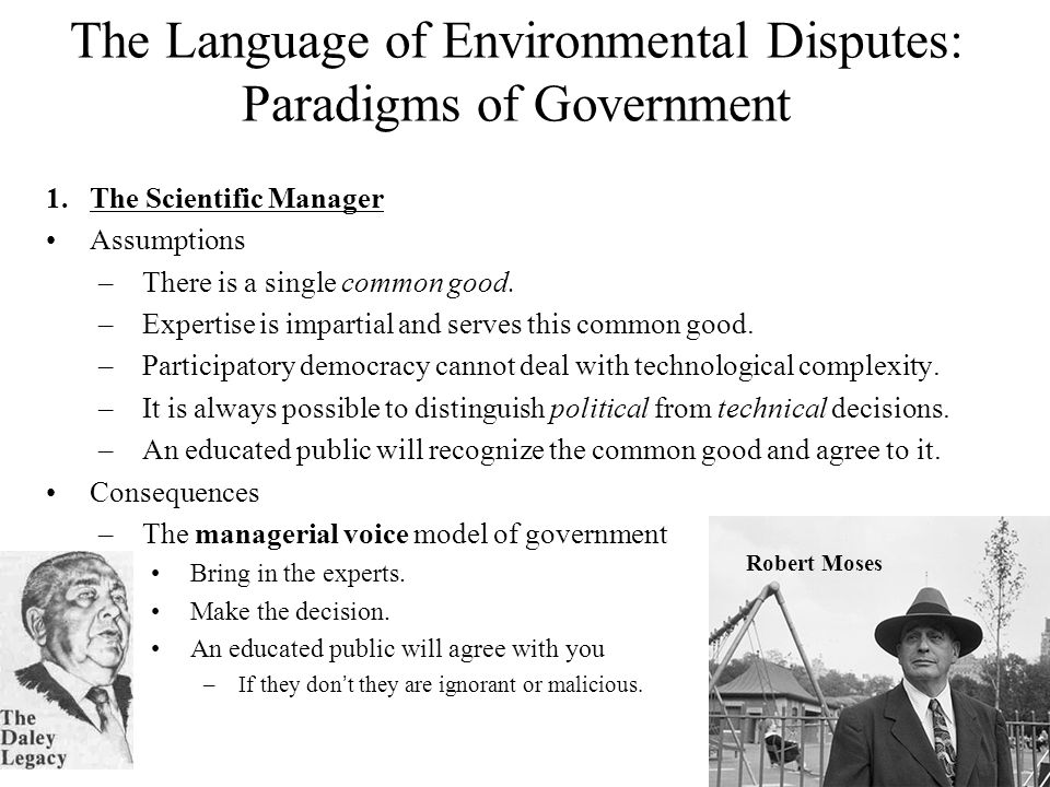 The Language of Environmental Disputes: Paradigms of Government 1.The Scientific Manager Assumptions –There is a single common good.