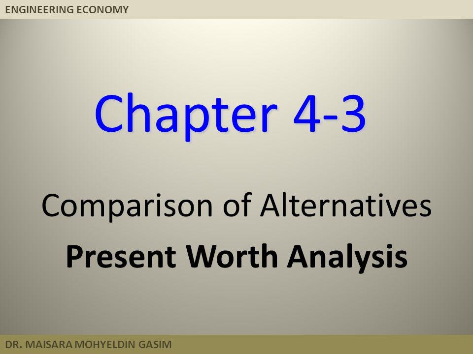 ENGINEERING ECONOMY DR. MAISARA MOHYELDIN GASIM Chapter 4-3 Comparison of Alternatives Present Worth Analysis