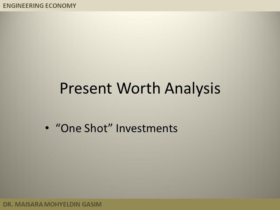 "ENGINEERING ECONOMY DR. MAISARA MOHYELDIN GASIM Present Worth Analysis ""One Shot"" Investments"