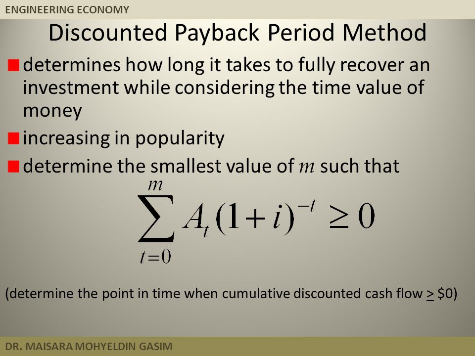 ENGINEERING ECONOMY DR. MAISARA MOHYELDIN GASIM Discounted Payback Period Method determines how long it takes to fully recover an investment while con