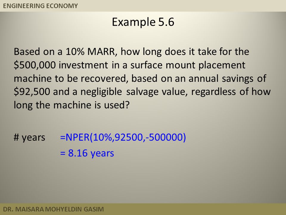 ENGINEERING ECONOMY DR. MAISARA MOHYELDIN GASIM Example 5.6 Based on a 10% MARR, how long does it take for the $500,000 investment in a surface mount