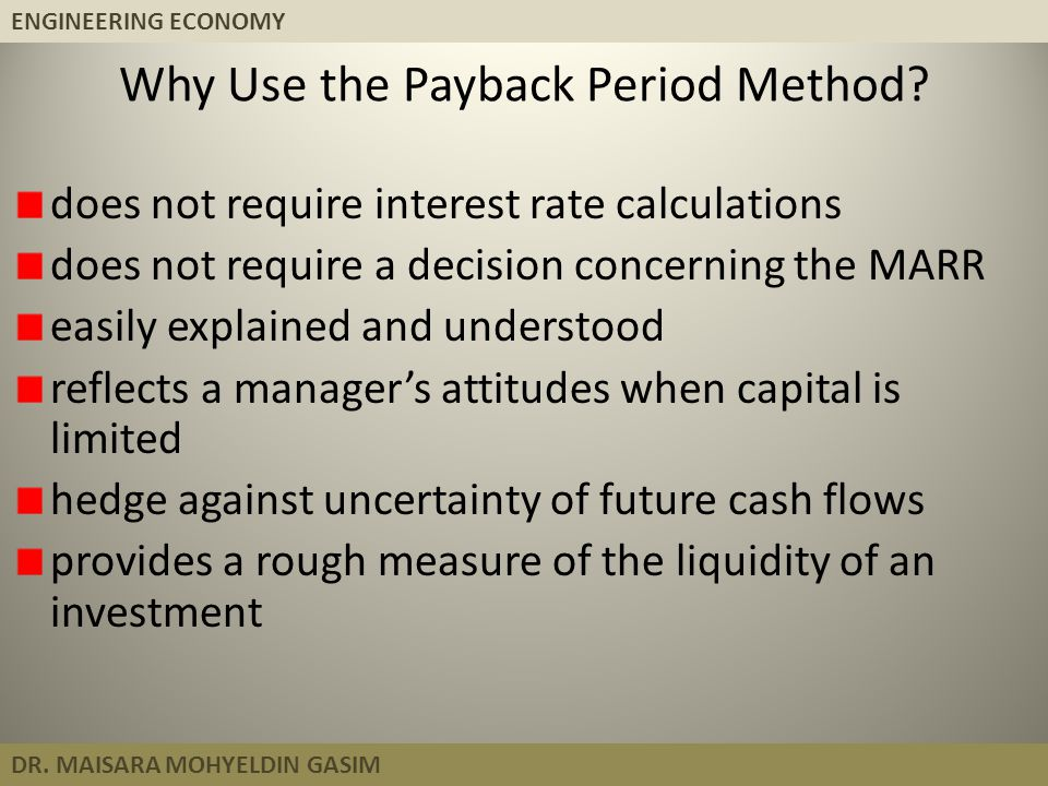 ENGINEERING ECONOMY DR. MAISARA MOHYELDIN GASIM Why Use the Payback Period Method? does not require interest rate calculations does not require a deci
