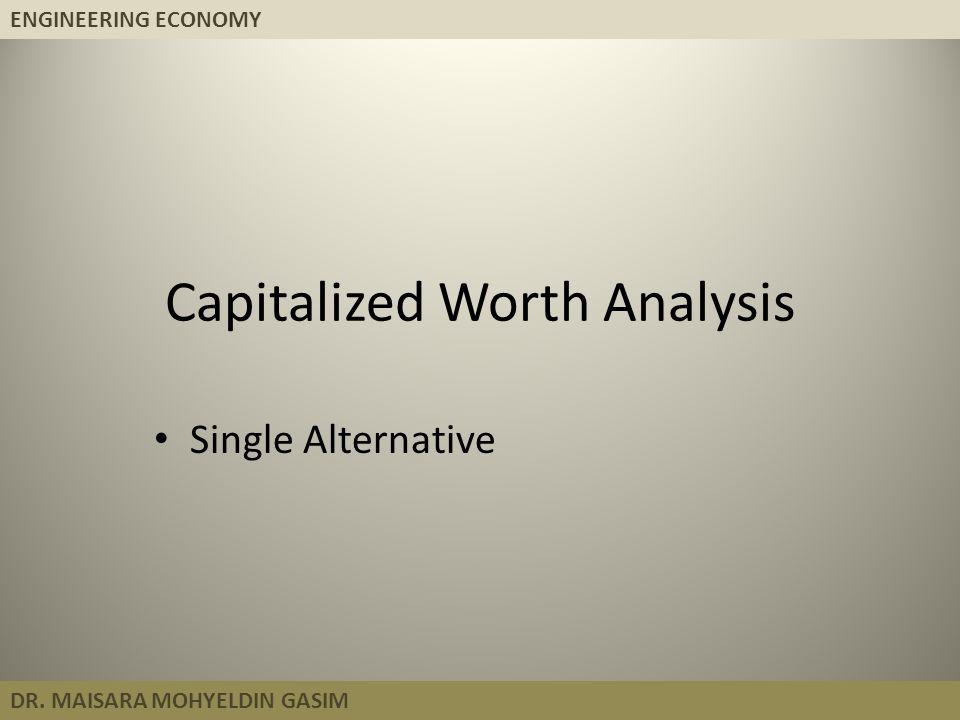 ENGINEERING ECONOMY DR. MAISARA MOHYELDIN GASIM Capitalized Worth Analysis Single Alternative