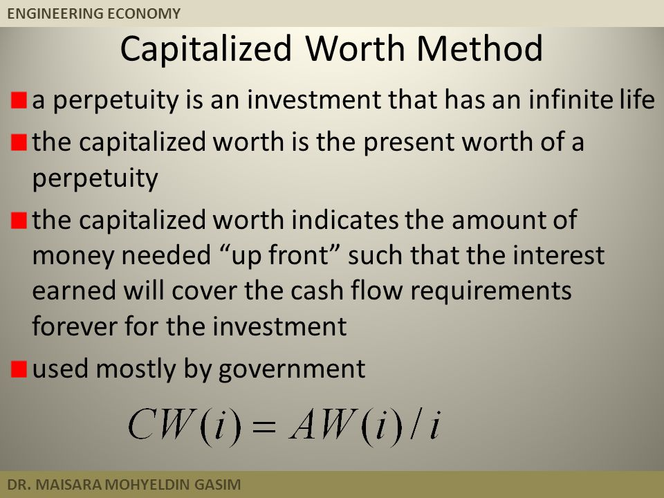 ENGINEERING ECONOMY DR. MAISARA MOHYELDIN GASIM Capitalized Worth Method a perpetuity is an investment that has an infinite life the capitalized worth