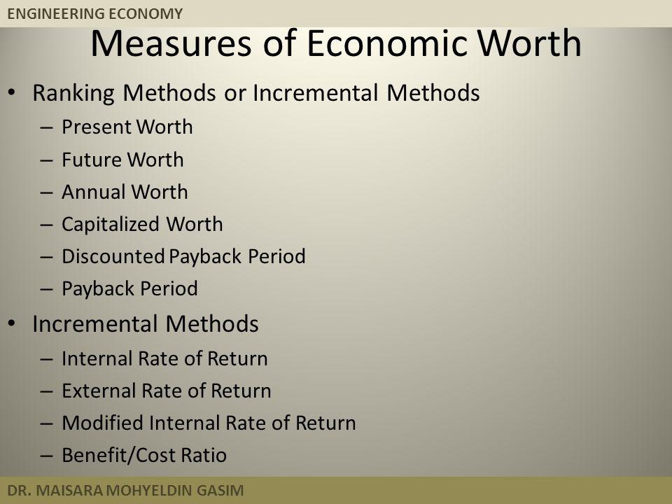 ENGINEERING ECONOMY DR. MAISARA MOHYELDIN GASIM Measures of Economic Worth Ranking Methods or Incremental Methods – Present Worth – Future Worth – Ann