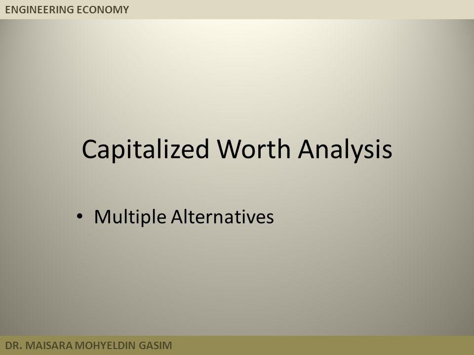 ENGINEERING ECONOMY DR. MAISARA MOHYELDIN GASIM Capitalized Worth Analysis Multiple Alternatives