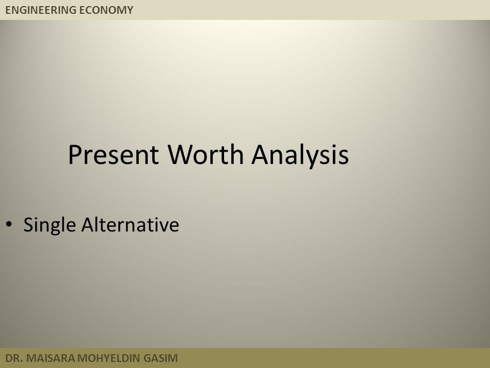 ENGINEERING ECONOMY DR. MAISARA MOHYELDIN GASIM Present Worth Analysis Single Alternative