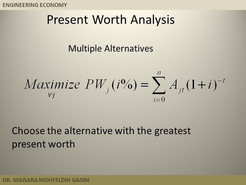 ENGINEERING ECONOMY DR. MAISARA MOHYELDIN GASIM Present Worth Analysis Multiple Alternatives Choose the alternative with the greatest present worth 