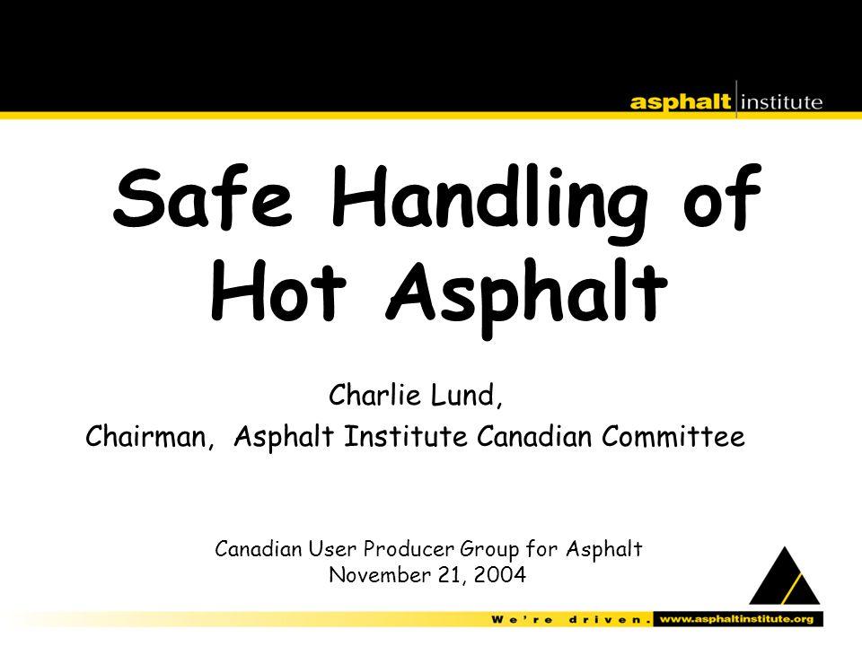 Safe Handling of Hot Asphalt Charlie Lund, Chairman, Asphalt Institute Canadian Committee Canadian User Producer Group for Asphalt November 21, 2004