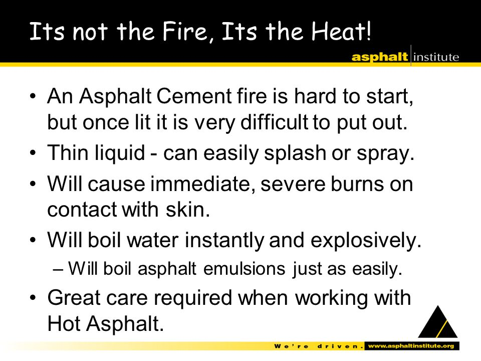 Its not the Fire, Its the Heat! An Asphalt Cement fire is hard to start, but once lit it is very difficult to put out. Thin liquid - can easily splash