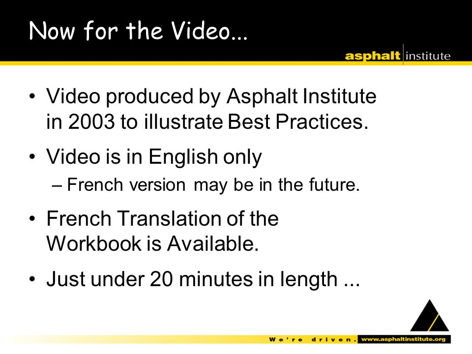 Now for the Video... Video produced by Asphalt Institute in 2003 to illustrate Best Practices. Video is in English only –French version may be in the
