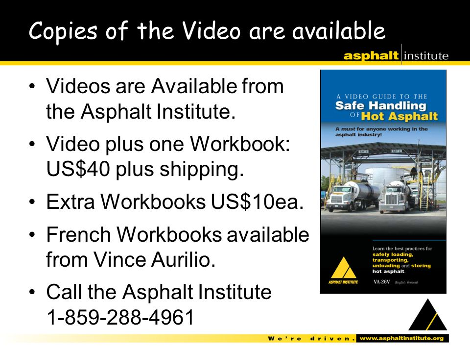 Copies of the Video are available Videos are Available from the Asphalt Institute. Video plus one Workbook: US$40 plus shipping. Extra Workbooks US$10