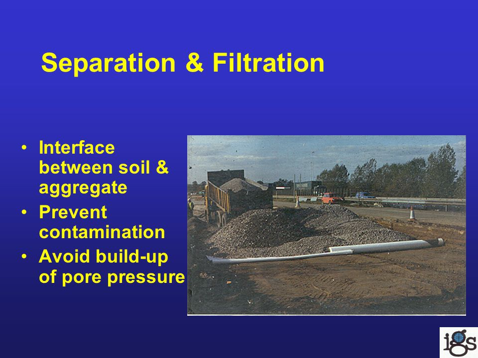 Separation & Filtration Interface between soil & aggregate Prevent contamination Avoid build-up of pore pressure