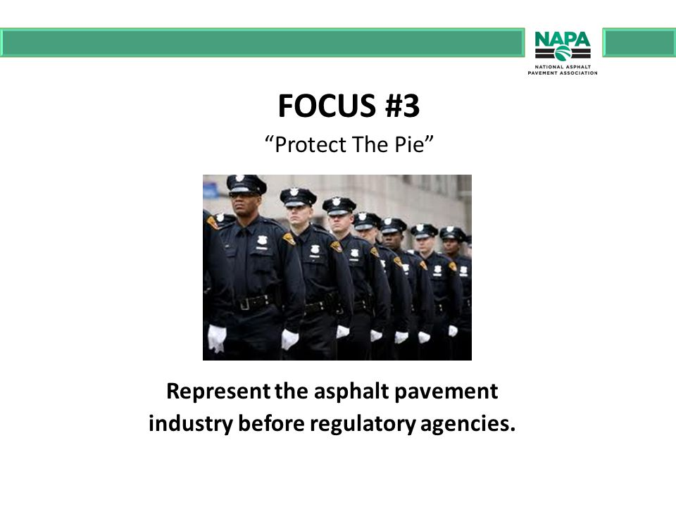 FOCUS #3 Protect The Pie Represent the asphalt pavement industry before regulatory agencies.