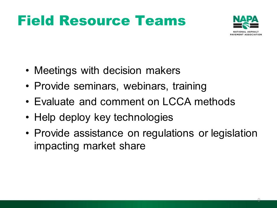 Field Resource Teams Meetings with decision makers Provide seminars, webinars, training Evaluate and comment on LCCA methods Help deploy key technologies Provide assistance on regulations or legislation impacting market share 9
