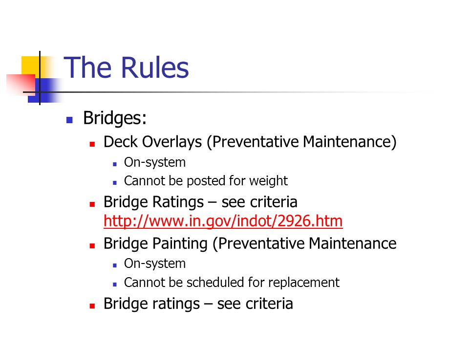 The Rules Bridges: Deck Overlays (Preventative Maintenance) On-system Cannot be posted for weight Bridge Ratings – see criteria http://www.in.gov/indot/2926.htm http://www.in.gov/indot/2926.htm Bridge Painting (Preventative Maintenance On-system Cannot be scheduled for replacement Bridge ratings – see criteria
