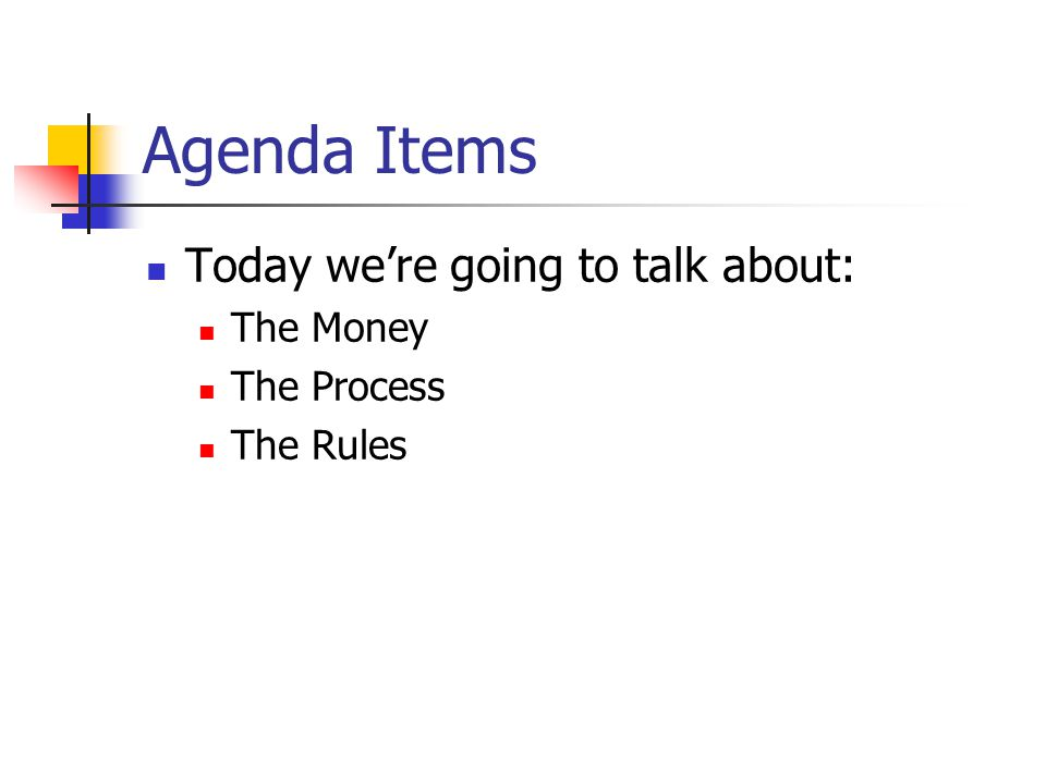 Agenda Items Today we're going to talk about: The Money The Process The Rules