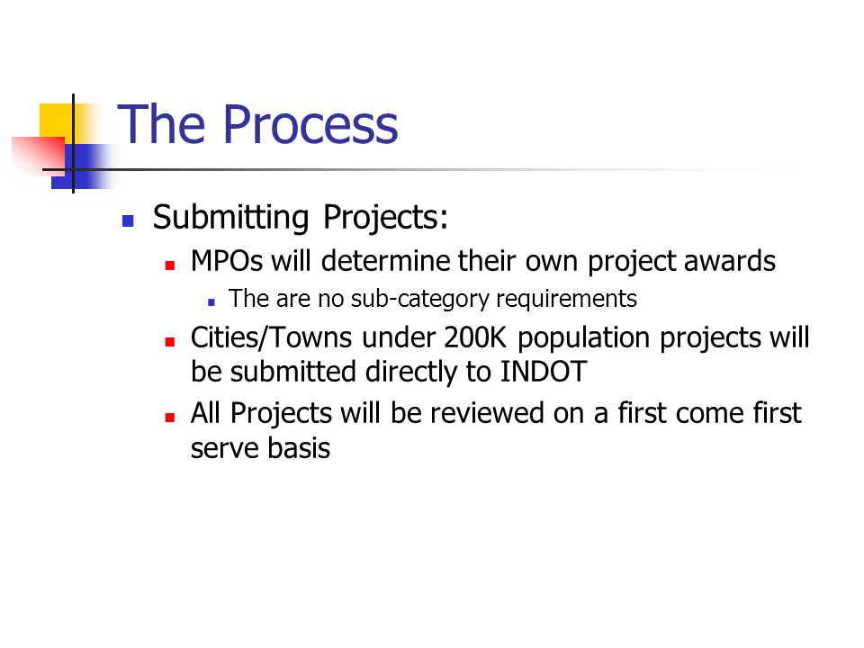 The Process Submitting Projects: MPOs will determine their own project awards The are no sub-category requirements Cities/Towns under 200K population projects will be submitted directly to INDOT All Projects will be reviewed on a first come first serve basis