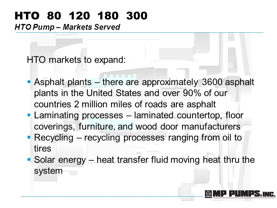 HTO 80 120 180 300 HTO Pump – Markets Served HTO markets to expand:  Asphalt plants – there are approximately 3600 asphalt plants in the United States and over 90% of our countries 2 million miles of roads are asphalt  Laminating processes – laminated countertop, floor coverings, furniture, and wood door manufacturers  Recycling – recycling processes ranging from oil to tires  Solar energy – heat transfer fluid moving heat thru the system