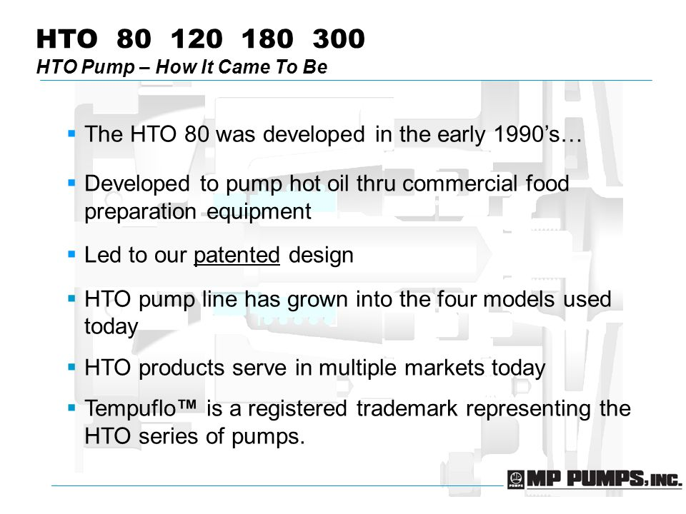 HTO 80 120 180 300 HTO Pump – How It Came To Be  The HTO 80 was developed in the early 1990's…  Developed to pump hot oil thru commercial food preparation equipment  Led to our patented design  HTO pump line has grown into the four models used today  HTO products serve in multiple markets today  Tempuflo™ is a registered trademark representing the HTO series of pumps.