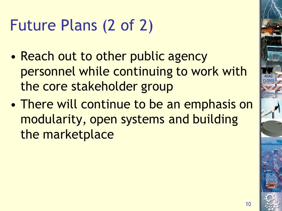 10 Future Plans (2 of 2) Reach out to other public agency personnel while continuing to work with the core stakeholder group There will continue to be