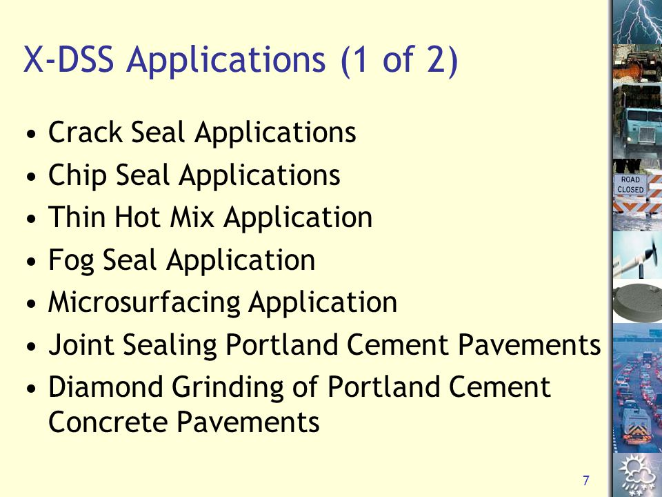 7 X-DSS Applications (1 of 2) Crack Seal Applications Chip Seal Applications Thin Hot Mix Application Fog Seal Application Microsurfacing Application