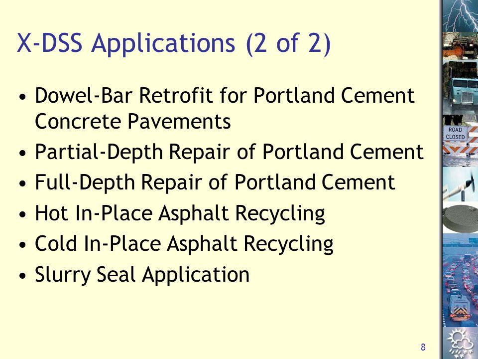 8 X-DSS Applications (2 of 2) Dowel-Bar Retrofit for Portland Cement Concrete Pavements Partial-Depth Repair of Portland Cement Full-Depth Repair of Portland Cement Hot In-Place Asphalt Recycling Cold In-Place Asphalt Recycling Slurry Seal Application