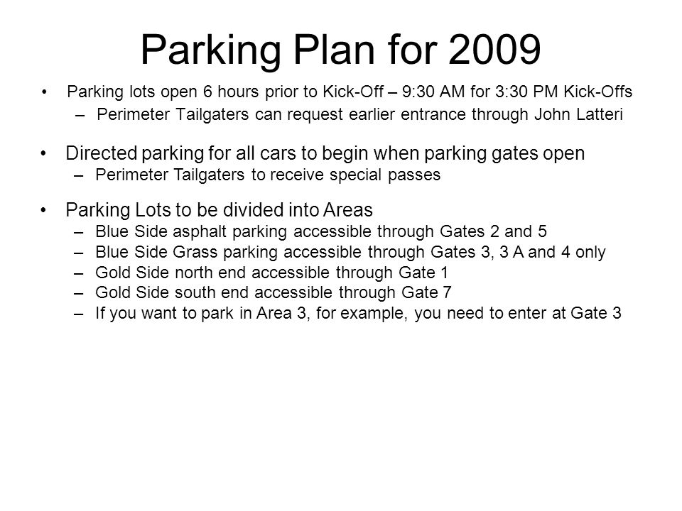 Parking Plan for 2009 Parking lots open 6 hours prior to Kick-Off – 9:30 AM for 3:30 PM Kick-Offs –Perimeter Tailgaters can request earlier entrance through John Latteri Directed parking for all cars to begin when parking gates open –Perimeter Tailgaters to receive special passes Parking Lots to be divided into Areas –Blue Side asphalt parking accessible through Gates 2 and 5 –Blue Side Grass parking accessible through Gates 3, 3 A and 4 only –Gold Side north end accessible through Gate 1 –Gold Side south end accessible through Gate 7 –If you want to park in Area 3, for example, you need to enter at Gate 3
