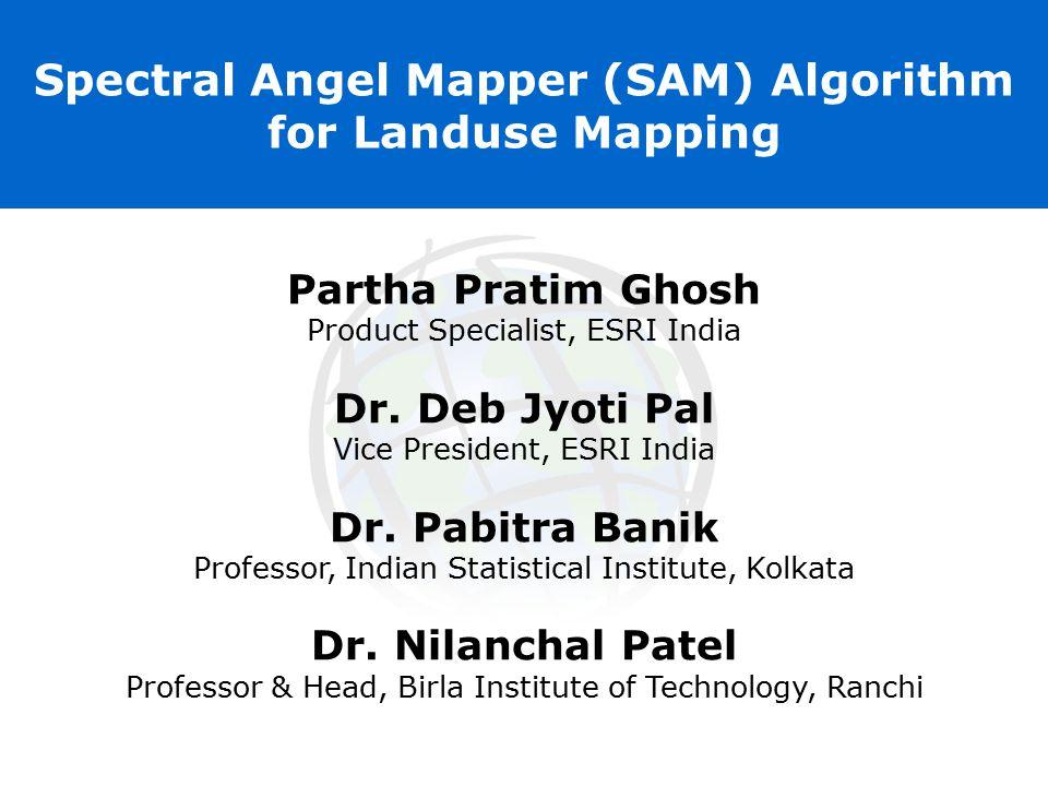 Spectral Angel Mapper (SAM) Algorithm for Landuse Mapping Partha Pratim Ghosh Product Specialist, ESRI India Dr. Deb Jyoti Pal Vice President, ESRI In