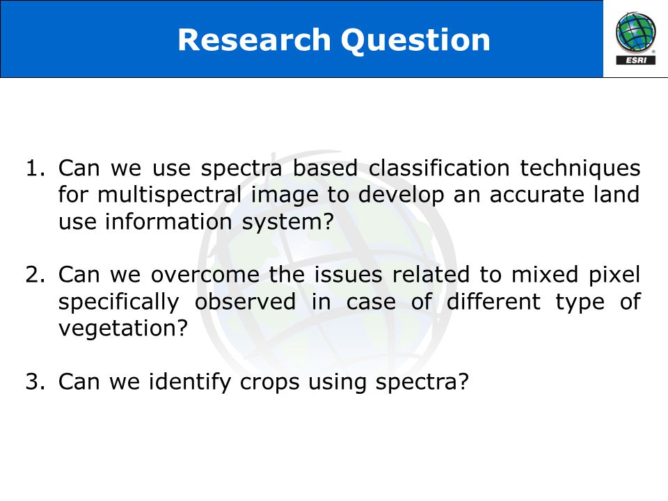Research Question 1.Can we use spectra based classification techniques for multispectral image to develop an accurate land use information system? 2.C