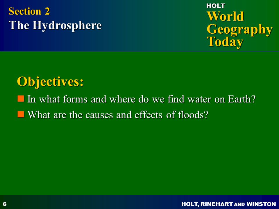 HOLT, RINEHART AND WINSTON World Geography Today HOLT 6 Objectives: In what forms and where do we find water on Earth? In what forms and where do we f