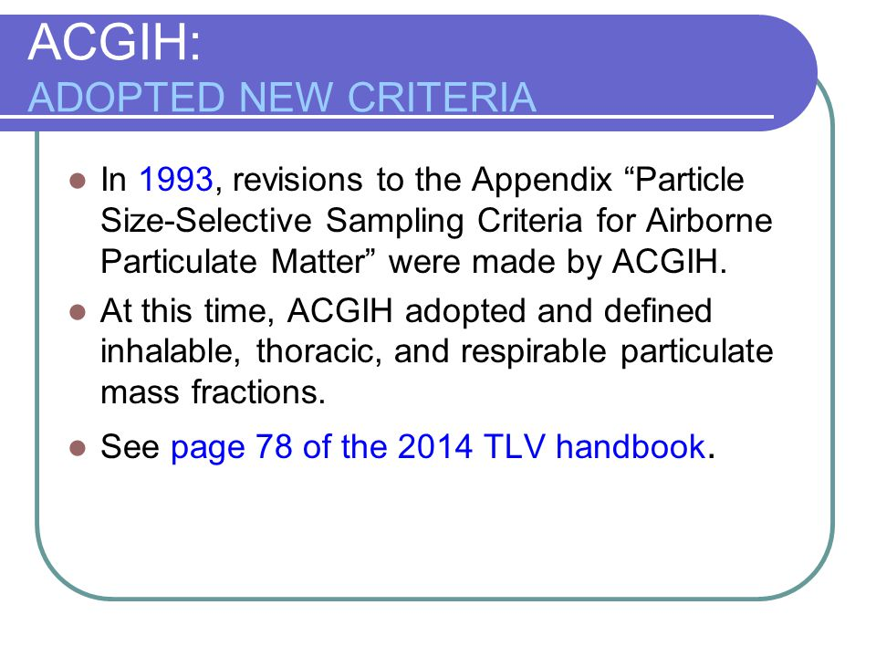 """ACGIH: ADOPTED NEW CRITERIA In 1993, revisions to the Appendix """"Particle Size-Selective Sampling Criteria for Airborne Particulate Matter"""" were made b"""