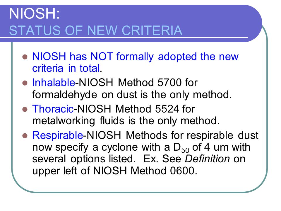 NIOSH: STATUS OF NEW CRITERIA NIOSH has NOT formally adopted the new criteria in total. Inhalable-NIOSH Method 5700 for formaldehyde on dust is the on