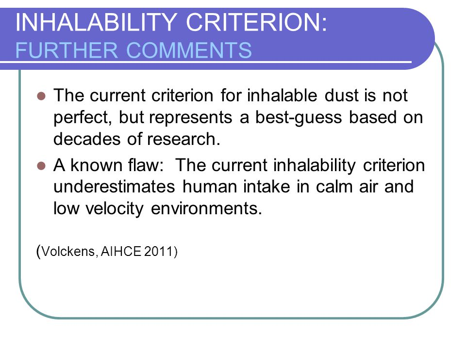 INHALABILITY CRITERION: FURTHER COMMENTS The current criterion for inhalable dust is not perfect, but represents a best-guess based on decades of rese