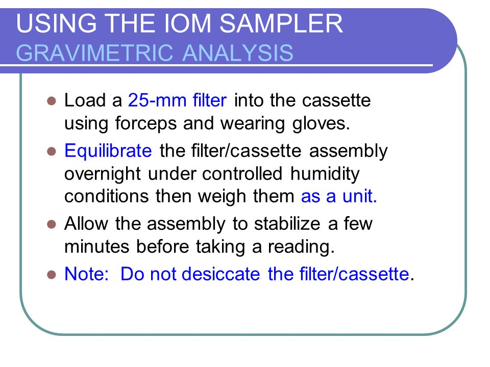 USING THE IOM SAMPLER GRAVIMETRIC ANALYSIS Load a 25-mm filter into the cassette using forceps and wearing gloves. Equilibrate the filter/cassette ass