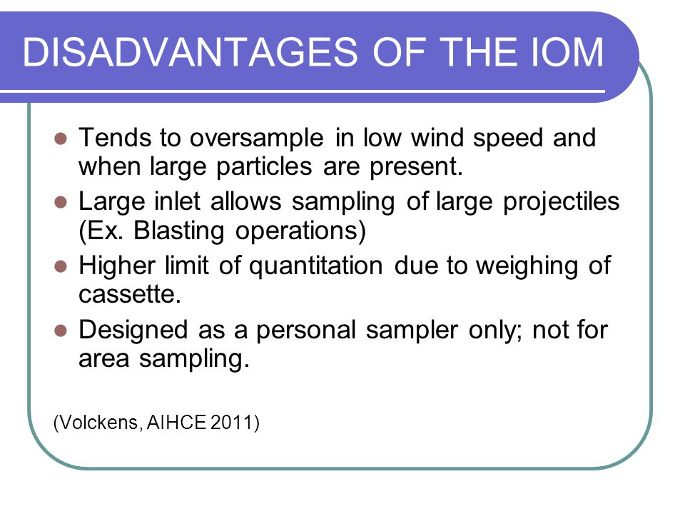 DISADVANTAGES OF THE IOM Tends to oversample in low wind speed and when large particles are present. Large inlet allows sampling of large projectiles