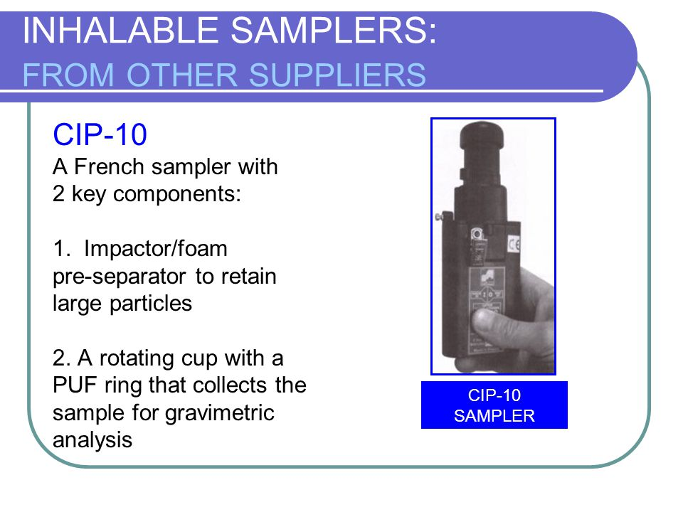 INHALABLE SAMPLERS: FROM OTHER SUPPLIERS CIP-10 A French sampler with 2 key components: 1. Impactor/foam pre-separator to retain large particles 2. A