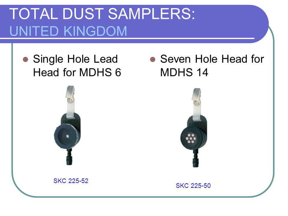 TOTAL DUST SAMPLERS: UNITED KINGDOM Single Hole Lead Head for MDHS 6 Seven Hole Head for MDHS 14 SKC 225-52 SKC 225-50