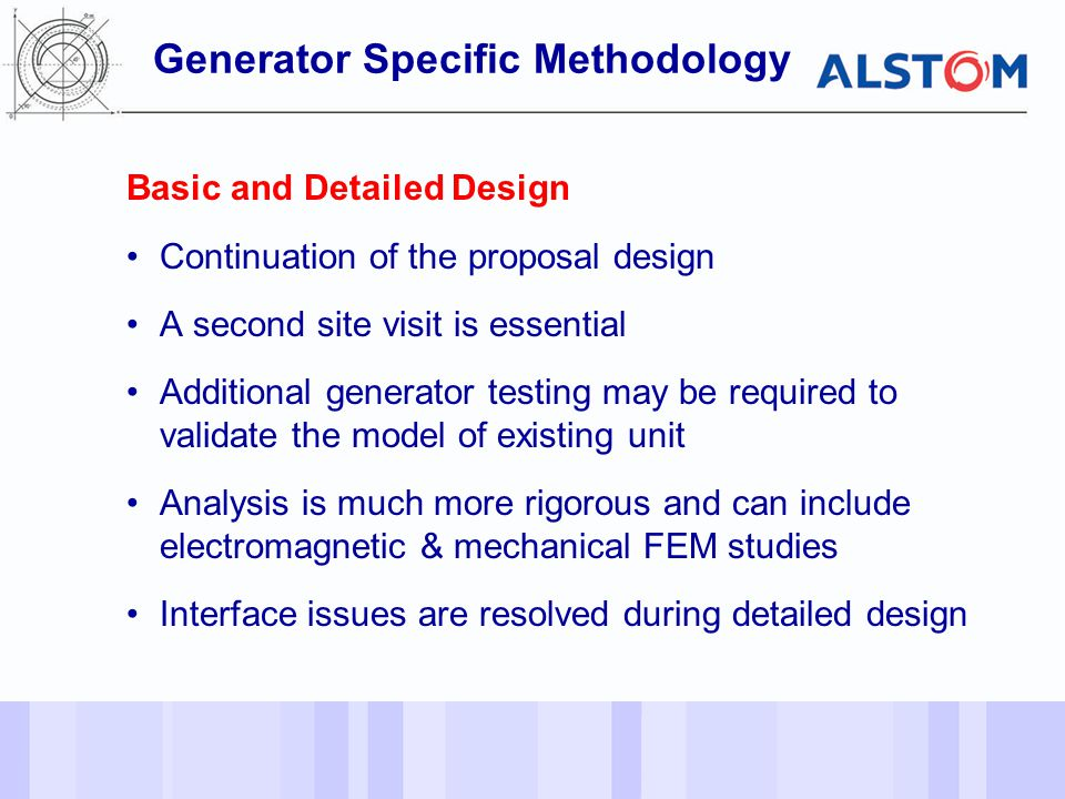 - 11 - Basic and Detailed Design Continuation of the proposal design A second site visit is essential Additional generator testing may be required to validate the model of existing unit Analysis is much more rigorous and can include electromagnetic & mechanical FEM studies Interface issues are resolved during detailed design Generator Specific Methodology