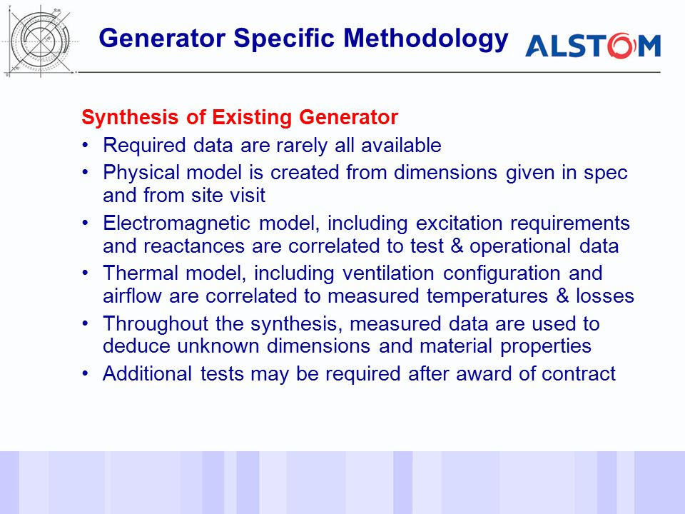- 12 - Synthesis of Existing Generator Required data are rarely all available Physical model is created from dimensions given in spec and from site visit Electromagnetic model, including excitation requirements and reactances are correlated to test & operational data Thermal model, including ventilation configuration and airflow are correlated to measured temperatures & losses Throughout the synthesis, measured data are used to deduce unknown dimensions and material properties Additional tests may be required after award of contract Generator Specific Methodology